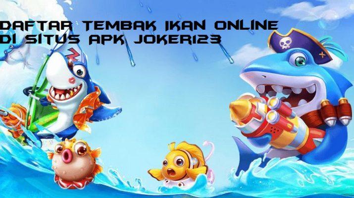 Daftar Tembak Ikan Online di Situs Apk Joker123